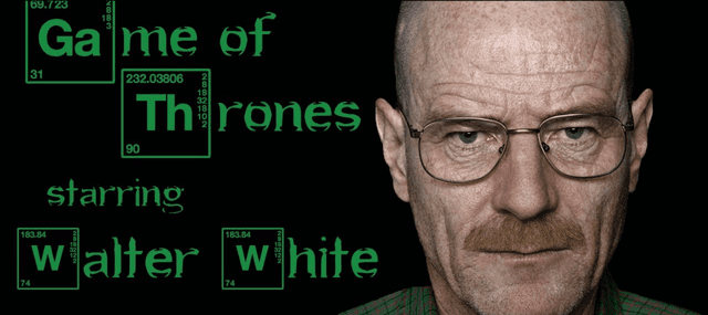 Game of Thrones meets Walter White